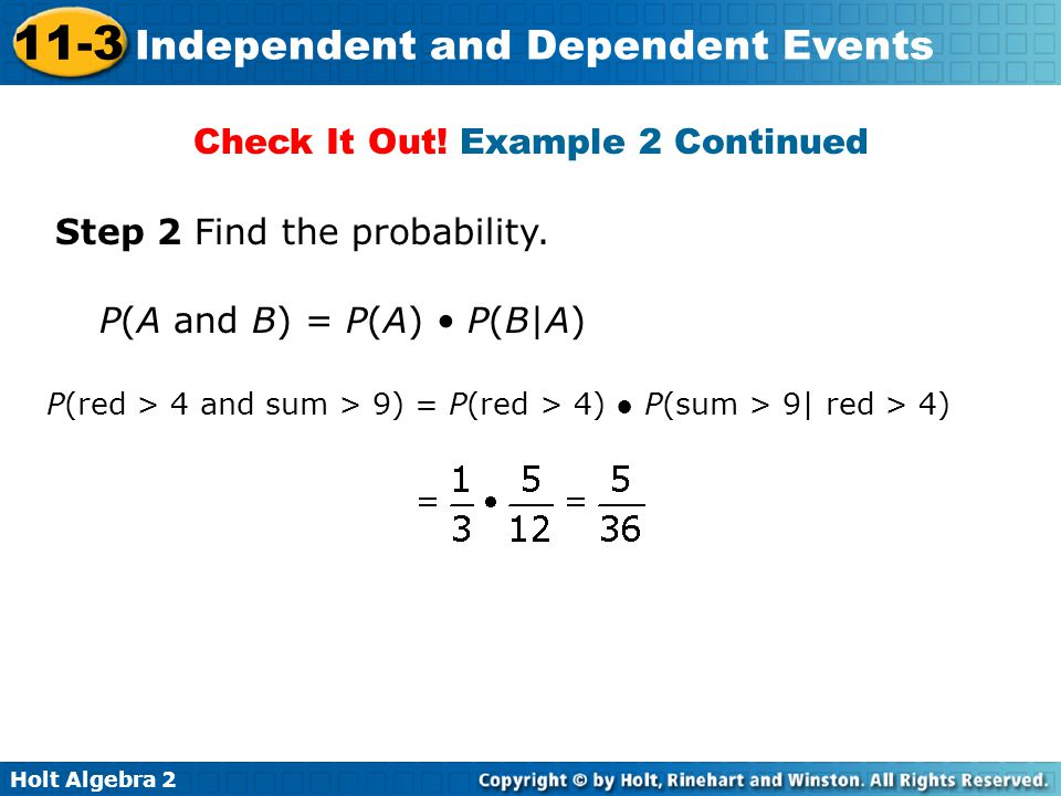 Holt Algebra 2 11-3 Independent and Dependent Events Check It Out! Example 2 Continued Step 2 Find the probability. P(red > 4 and sum > 9) = P(red > 4