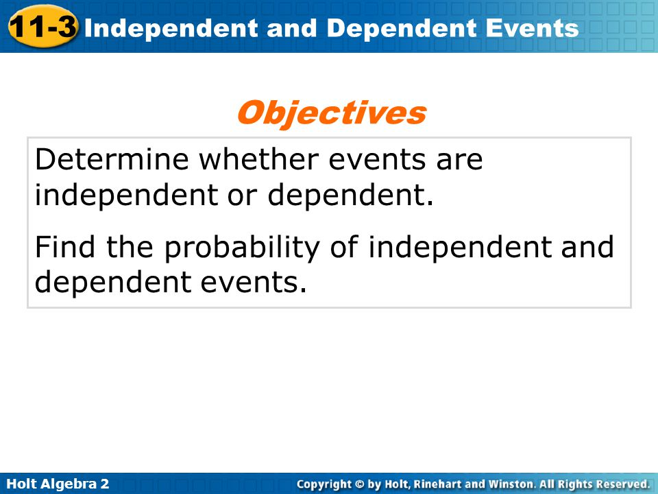 Holt Algebra 2 11-3 Independent and Dependent Events Example 2A: Finding the Probability of Dependent Events Two number cubes are rolled–one white and one yellow.