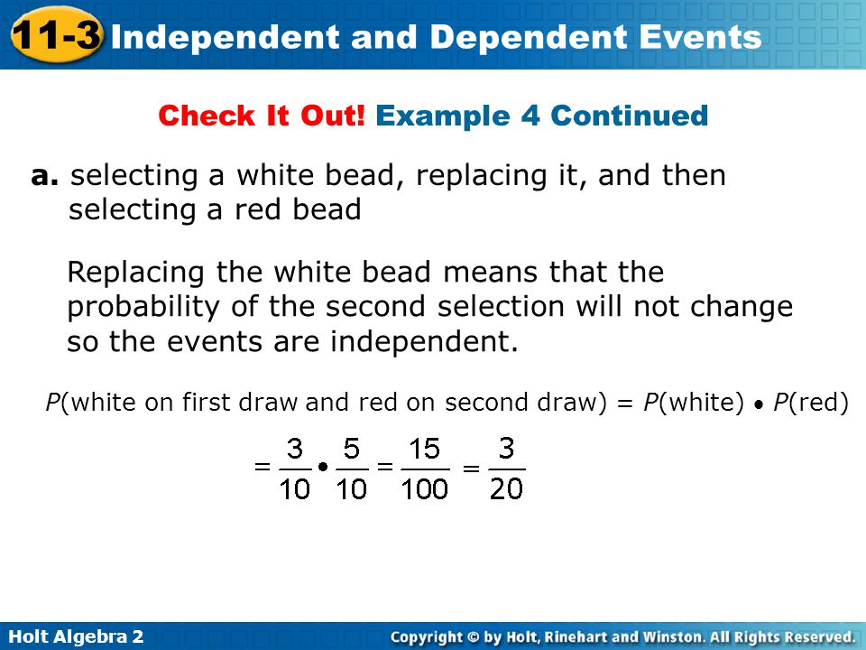 Holt Algebra 2 11-3 Independent and Dependent Events Check It Out! Example 4 Continued a. selecting a white bead, replacing it, and then selecting a r
