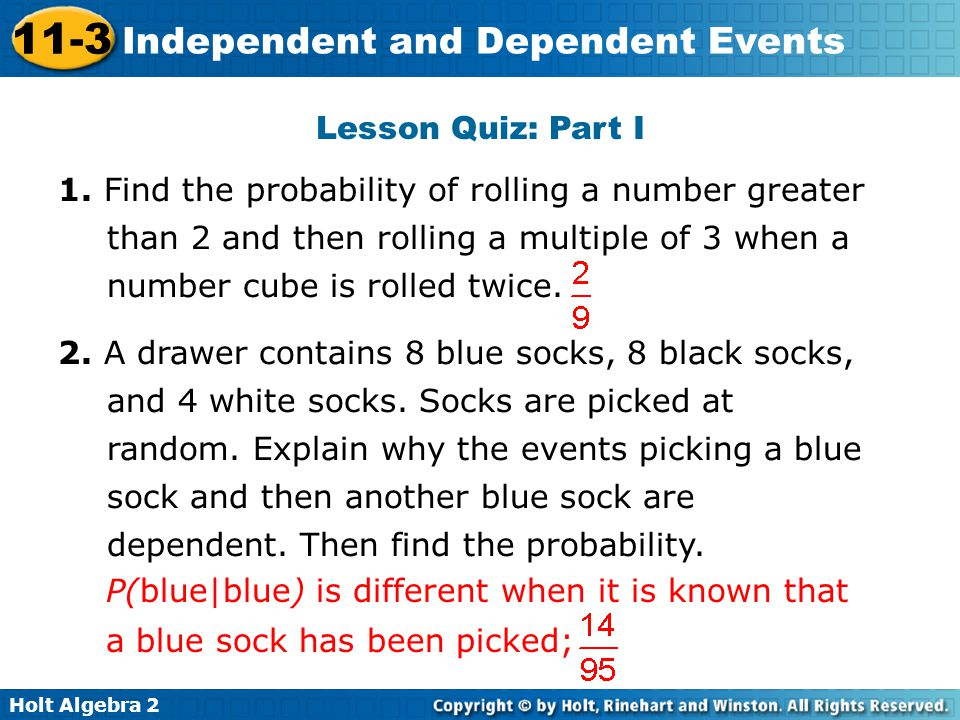 Holt Algebra 2 11-3 Independent and Dependent Events Lesson Quiz: Part I 1. Find the probability of rolling a number greater than 2 and then rolling a