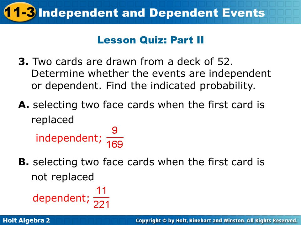 Holt Algebra 2 11-3 Independent and Dependent Events Lesson Quiz: Part II 3. Two cards are drawn from a deck of 52. Determine whether the events are i