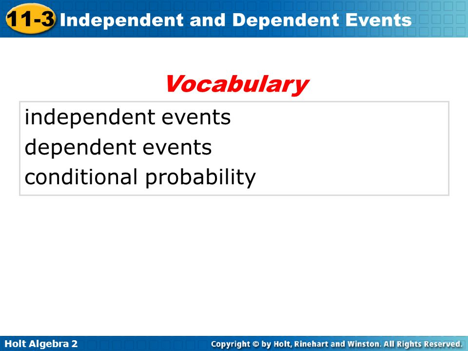 Holt Algebra 2 11-3 Independent and Dependent Events independent events dependent events conditional probability Vocabulary