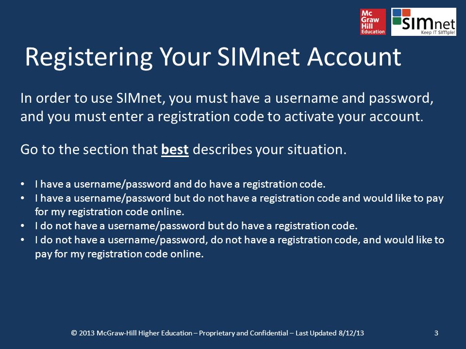 Registering Your SIMnet Account © 2013 McGraw-Hill Higher Education – Proprietary and Confidential – Last Updated 8/12/133 In order to use SIMnet, you