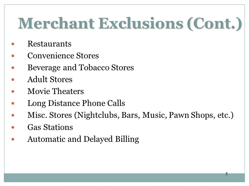 5 Merchant Exclusions (Cont.) Merchant Exclusions (Cont.) Restaurants Convenience Stores Beverage and Tobacco Stores Adult Stores Movie Theaters Long Distance Phone Calls Misc.