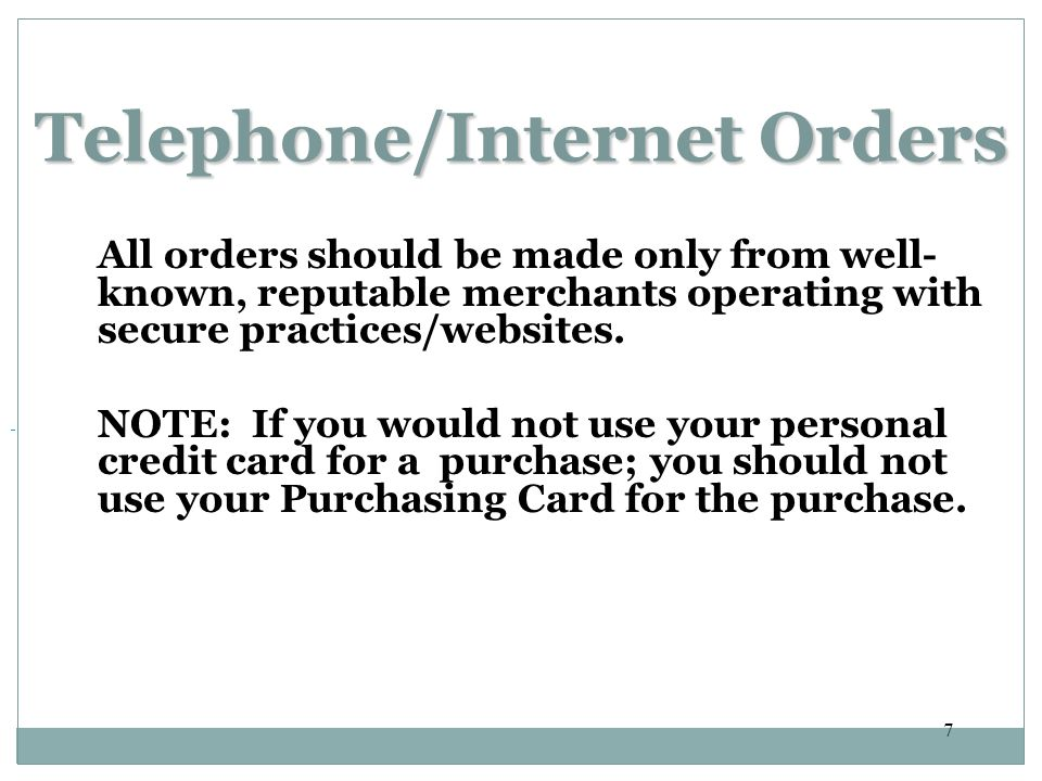 7 Telephone/Internet Orders All orders should be made only from well- known, reputable merchants operating with secure practices/websites.