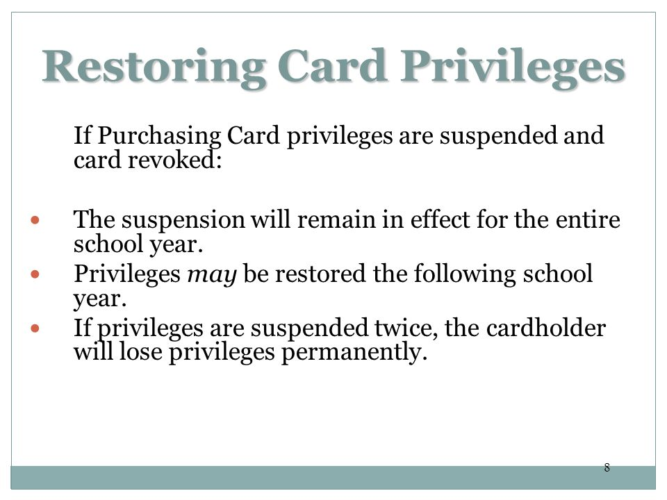 8 Restoring Card Privileges If Purchasing Card privileges are suspended and card revoked: The suspension will remain in effect for the entire school year.