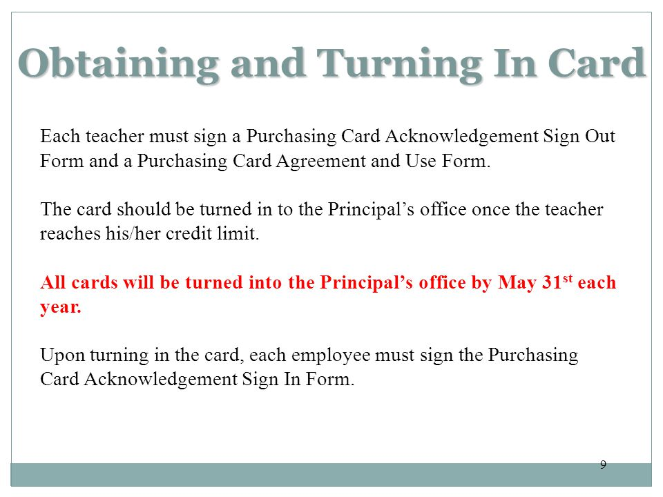 9 Obtaining and Turning In Card Each teacher must sign a Purchasing Card Acknowledgement Sign Out Form and a Purchasing Card Agreement and Use Form.