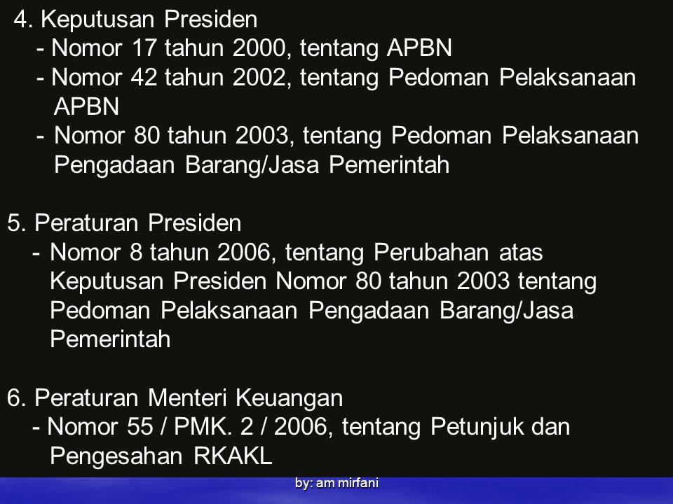 by: am mirfani 4. Keputusan Presiden - Nomor 17 tahun 2000, tentang APBN - Nomor 42 tahun 2002, tentang Pedoman Pelaksanaan APBN -Nomor 80 tahun 2003,