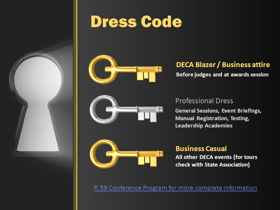 DECA Blazer / Business attire Before judges and at awards session Professional Dress General Sessions, Event Briefings, Manual Registration, Testing, Leadership Academies Dress Code Business Casual All other DECA events (for tours check with State Association) P.