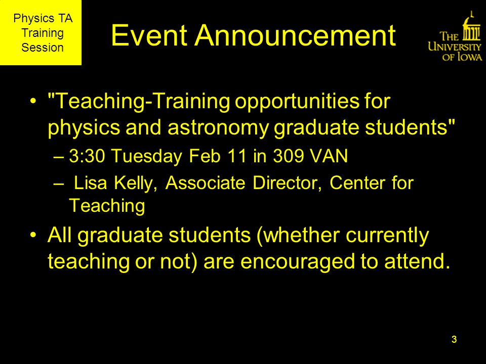Physics TA Training Session Event Announcement Teaching-Training opportunities for physics and astronomy graduate students –3:30 Tuesday Feb 11 in 309 VAN – Lisa Kelly, Associate Director, Center for Teaching All graduate students (whether currently teaching or not) are encouraged to attend.