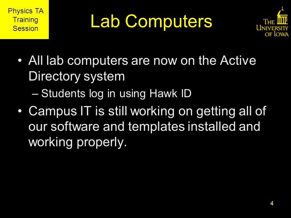 Physics TA Training Session Lab Computers All lab computers are now on the Active Directory system –Students log in using Hawk ID Campus IT is still working on getting all of our software and templates installed and working properly.