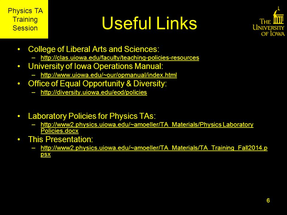 Physics TA Training Session Useful Links College of Liberal Arts and Sciences: –http://clas.uiowa.edu/faculty/teaching-policies-resourceshttp://clas.uiowa.edu/faculty/teaching-policies-resources University of Iowa Operations Manual: –http://www.uiowa.edu/~our/opmanual/index.htmlhttp://www.uiowa.edu/~our/opmanual/index.html Office of Equal Opportunity & Diversity: –http://diversity.uiowa.edu/eod/policieshttp://diversity.uiowa.edu/eod/policies Laboratory Policies for Physics TAs: –http://www2.physics.uiowa.edu/~amoeller/TA_Materials/Physics Laboratory Policies.docxhttp://www2.physics.uiowa.edu/~amoeller/TA_Materials/Physics Laboratory Policies.docx This Presentation: –http://www2.physics.uiowa.edu/~amoeller/TA_Materials/TA_Training_Fall2014.p psxhttp://www2.physics.uiowa.edu/~amoeller/TA_Materials/TA_Training_Fall2014.p psx 6