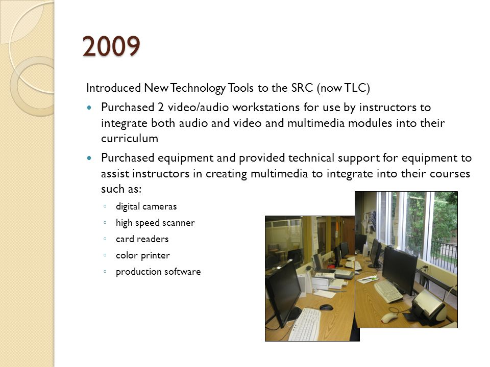 2009 Introduced New Technology Tools to the SRC (now TLC) Purchased 2 video/audio workstations for use by instructors to integrate both audio and video and multimedia modules into their curriculum Purchased equipment and provided technical support for equipment to assist instructors in creating multimedia to integrate into their courses such as: digital cameras high speed scanner card readers color printer production software