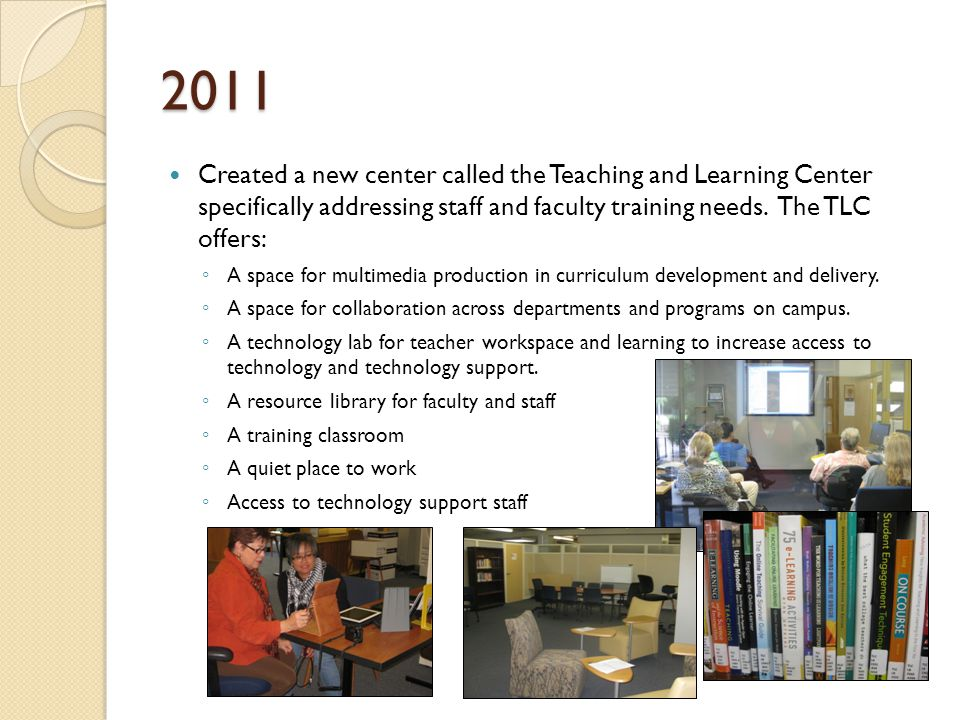 2011 Created a new center called the Teaching and Learning Center specifically addressing staff and faculty training needs.