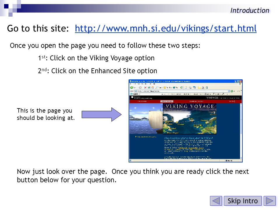Go to this site: http://www.mnh.si.edu/vikings/start.htmlhttp://www.mnh.si.edu/vikings/start.html Once you open the page you need to follow these two steps: 1 st : Click on the Viking Voyage option 2 nd : Click on the Enhanced Site option Now just look over the page.
