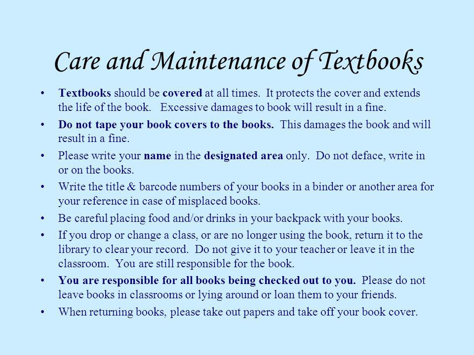 Care and Maintenance of Textbooks Textbooks should be covered at all times. It protects the cover and extends the life of the book. Excessive damages
