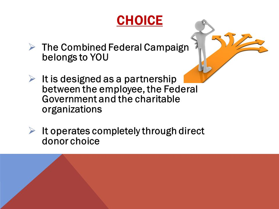 The Combined Federal Campaign belongs to YOU It is designed as a partnership between the employee, the Federal Government and the charitable organizations It operates completely through direct donor choice CHOICE