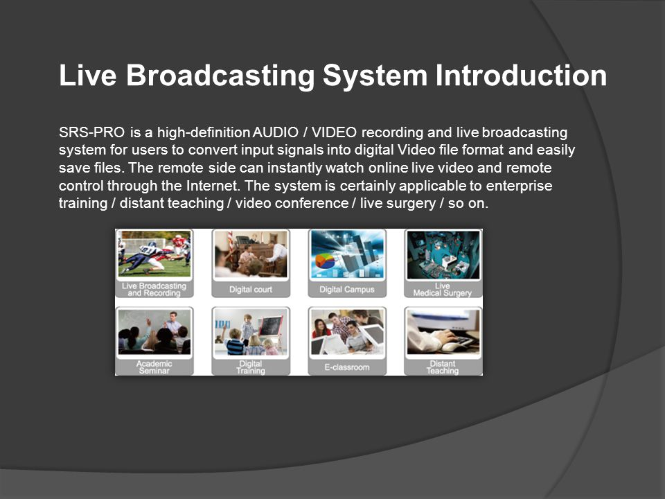 Multi-channel Input Signals for Recording and Live Broadcasting Real-time record / save input signals and simultaneously live broadcast for remote side to watch live video through the Internet Support Recording Format Record the input signals with high image quality file format such as FLV / MP4 / TS (H.264 encoding system) Features Support Input Source Interface Optional to purchase capture card for supporting AV inputs such as DVI / VGA / HDMI / YPBPR / Remote Control Function Remote control SRS-PRO software through the Internet anytime and anywhere NB SRS-PRO Server Remote control