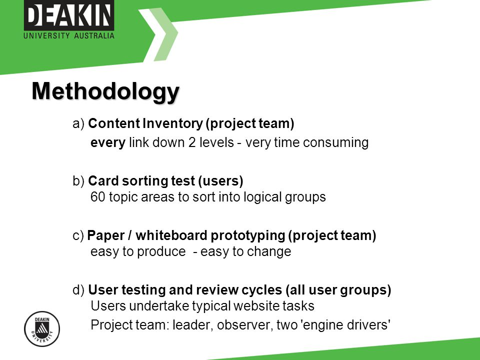Methodology a) Content Inventory (project team) every link down 2 levels - very time consuming b) Card sorting test (users) 60 topic areas to sort into logical groups c) Paper / whiteboard prototyping (project team) easy to produce - easy to change d) User testing and review cycles (all user groups) Users undertake typical website tasks Project team: leader, observer, two engine drivers