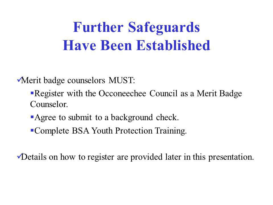 Further Safeguards Have Been Established Merit badge counselors MUST: Register with the Occoneechee Council as a Merit Badge Counselor. Agree to submi