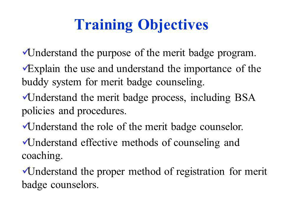 Training Objectives Understand the purpose of the merit badge program. Explain the use and understand the importance of the buddy system for merit bad