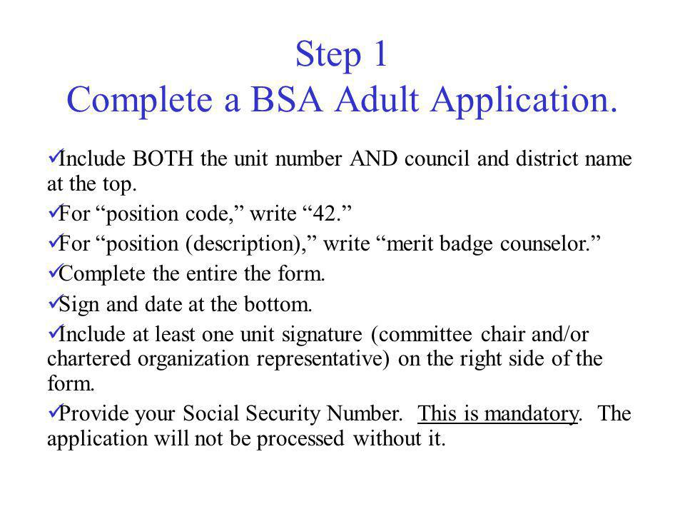 Step 1 Complete a BSA Adult Application. Include BOTH the unit number AND council and district name at the top. For position code, write 42. For posit