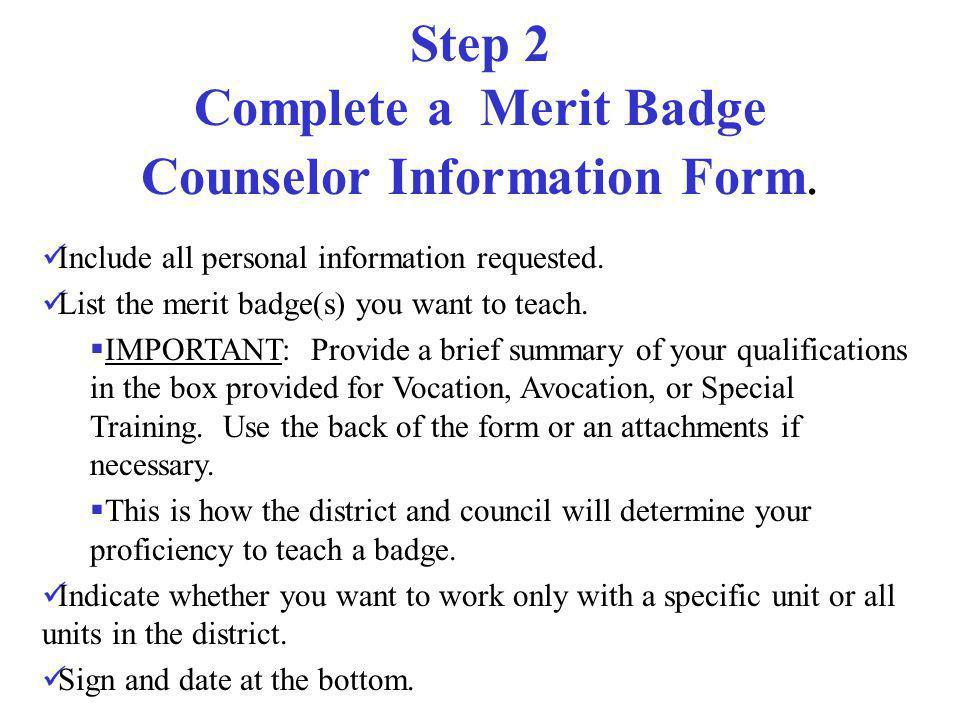 Step 2 Complete a Merit Badge Counselor Information Form. Include all personal information requested. List the merit badge(s) you want to teach. IMPOR
