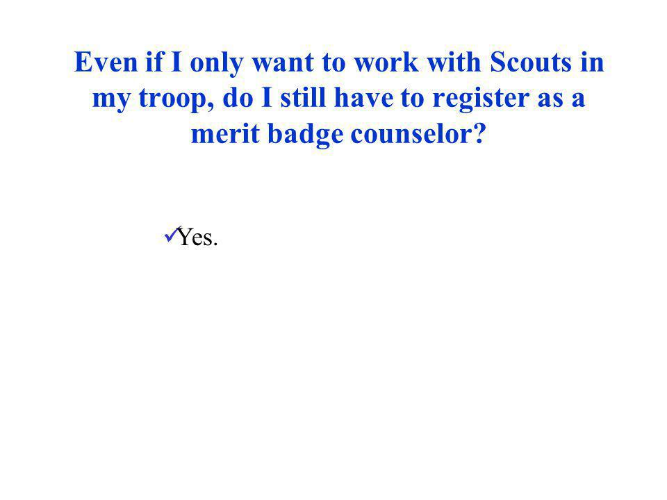 Even if I only want to work with Scouts in my troop, do I still have to register as a merit badge counselor? Yes.
