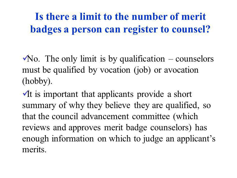 Is there a limit to the number of merit badges a person can register to counsel? No. The only limit is by qualification – counselors must be qualified