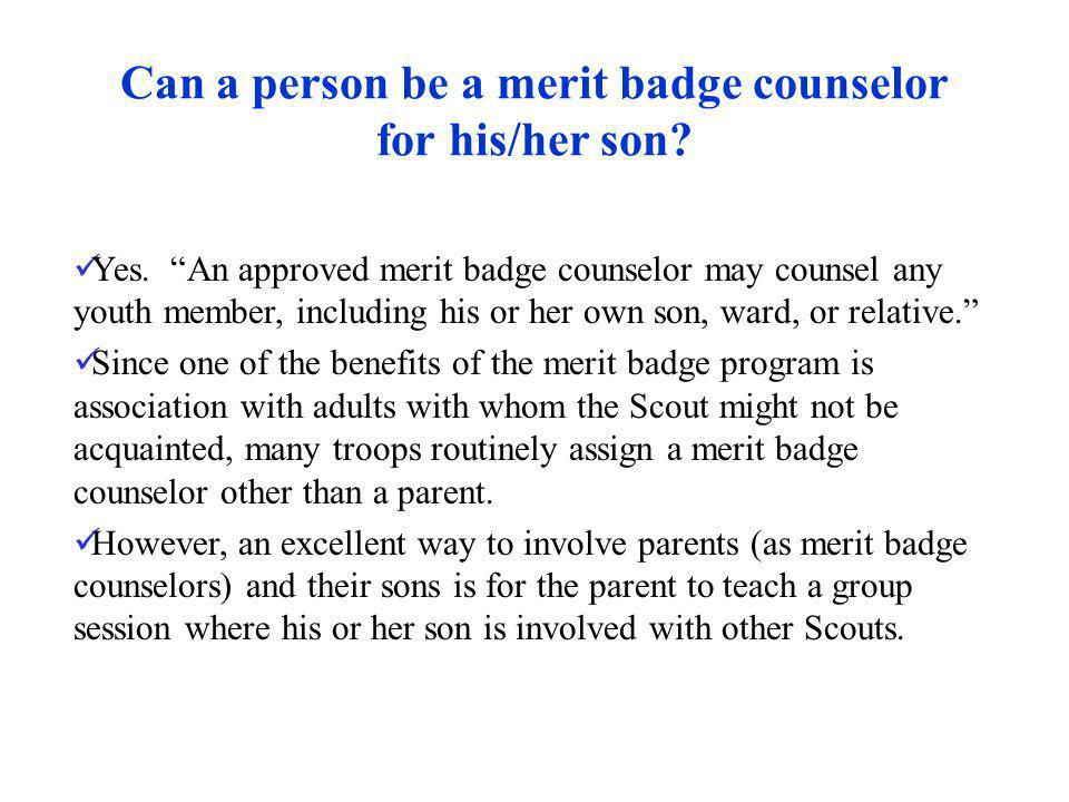 Can a person be a merit badge counselor for his/her son? Yes. An approved merit badge counselor may counsel any youth member, including his or her own