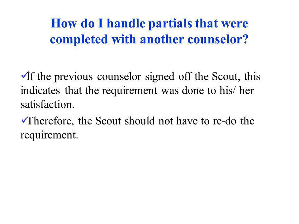 How do I handle partials that were completed with another counselor? If the previous counselor signed off the Scout, this indicates that the requireme