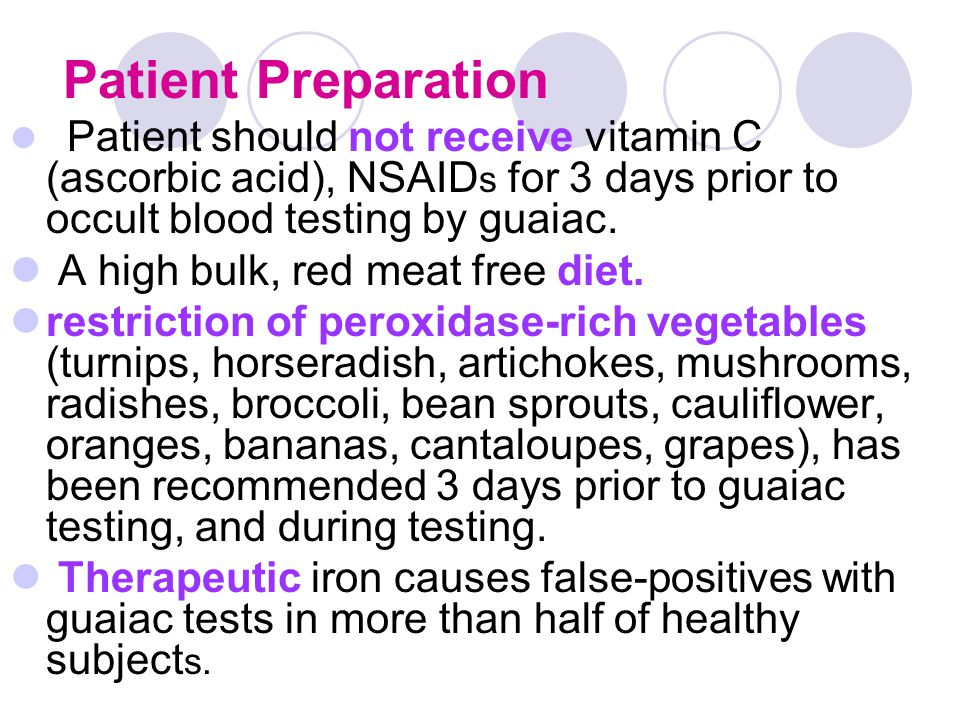 Patient Preparation Patient should not receive vitamin C (ascorbic acid), NSAID s for 3 days prior to occult blood testing by guaiac. A high bulk, red