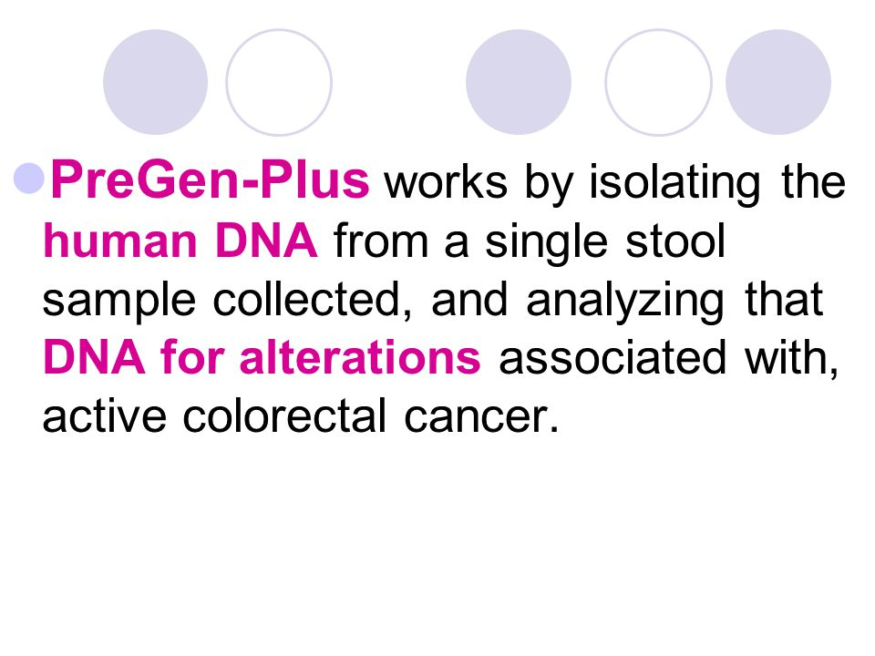 PreGen-Plus works by isolating the human DNA from a single stool sample collected, and analyzing that DNA for alterations associated with, active colo