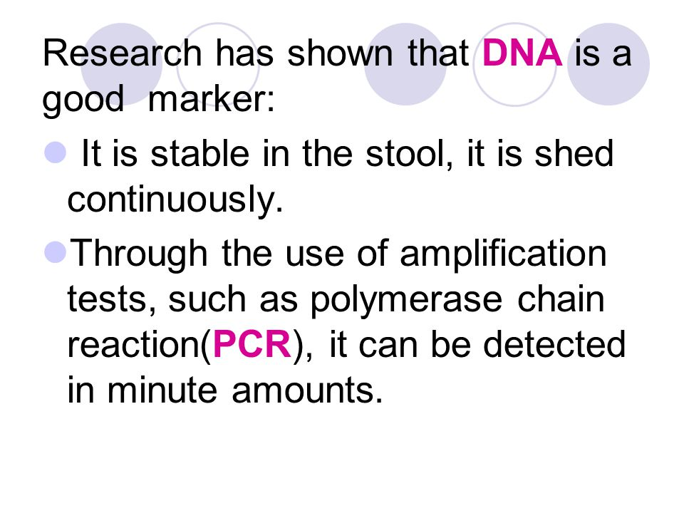 Research has shown that DNA is a good marker: It is stable in the stool, it is shed continuously. Through the use of amplification tests, such as poly