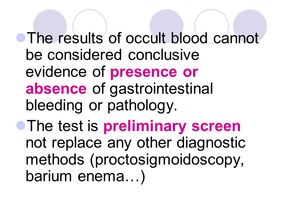 The results of occult blood cannot be considered conclusive evidence of presence or absence of gastrointestinal bleeding or pathology. The test is pre