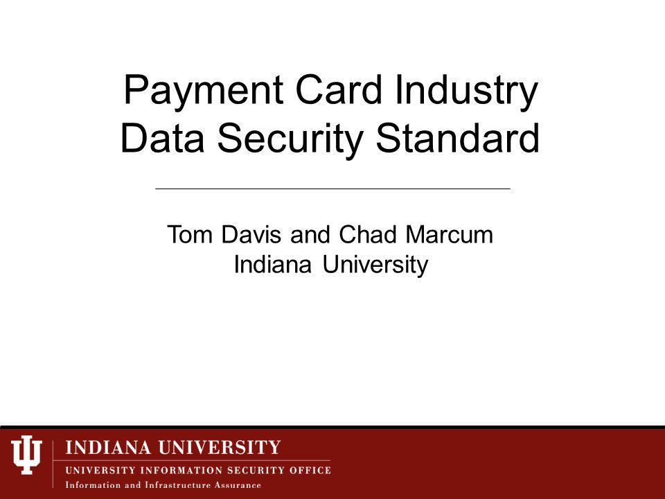 Payment Card Industry Data Security Standard Tom Davis and Chad Marcum Indiana University