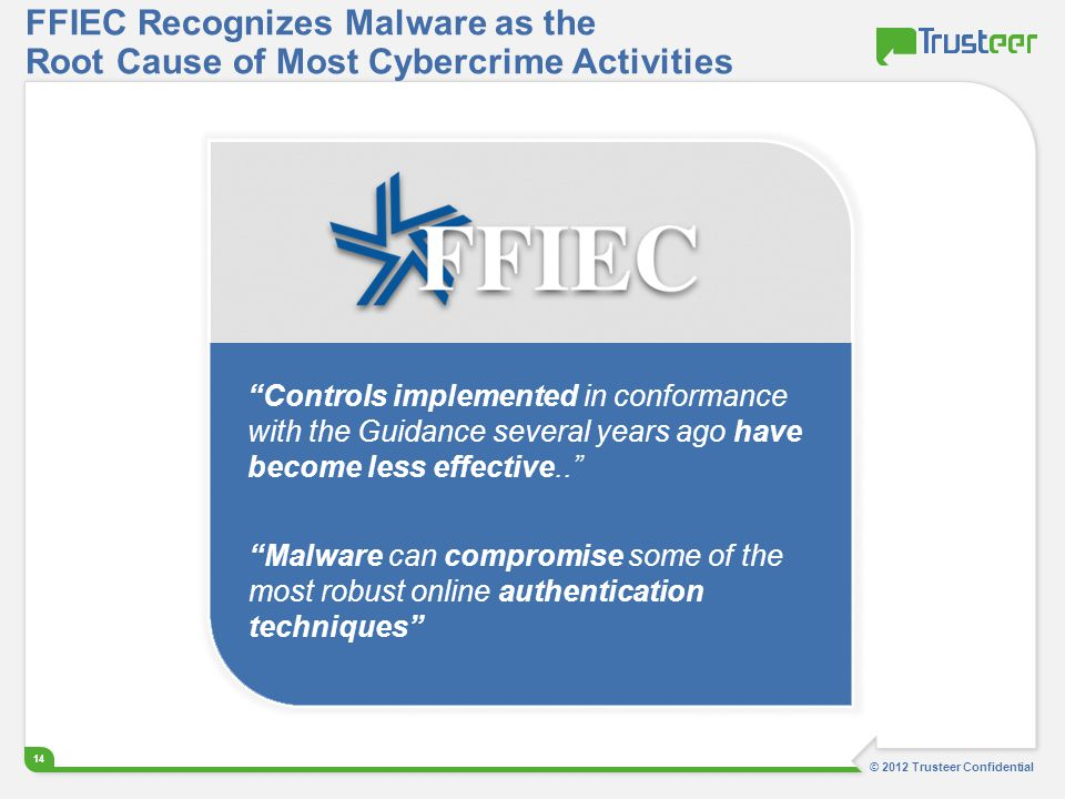© 2012 Trusteer Confidential 14 FFIEC Recognizes Malware as the Root Cause of Most Cybercrime Activities Controls implemented in conformance with the