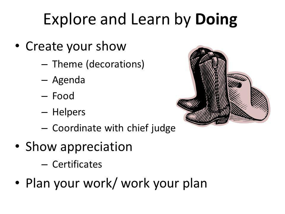 Explore and Learn by Doing Create your show – Theme (decorations) – Agenda – Food – Helpers – Coordinate with chief judge Show appreciation – Certificates Plan your work/ work your plan