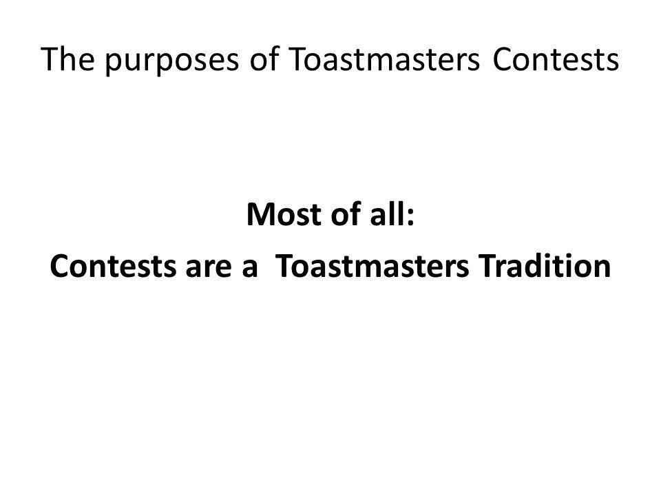 The purposes of Toastmasters Contests Most of all: Contests are a Toastmasters Tradition