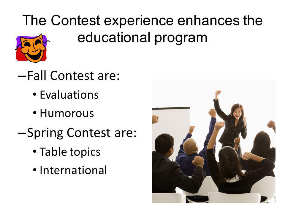 – Fall Contest are: Evaluations Humorous – Spring Contest are: Table topics International The Contest experience enhances the educational program