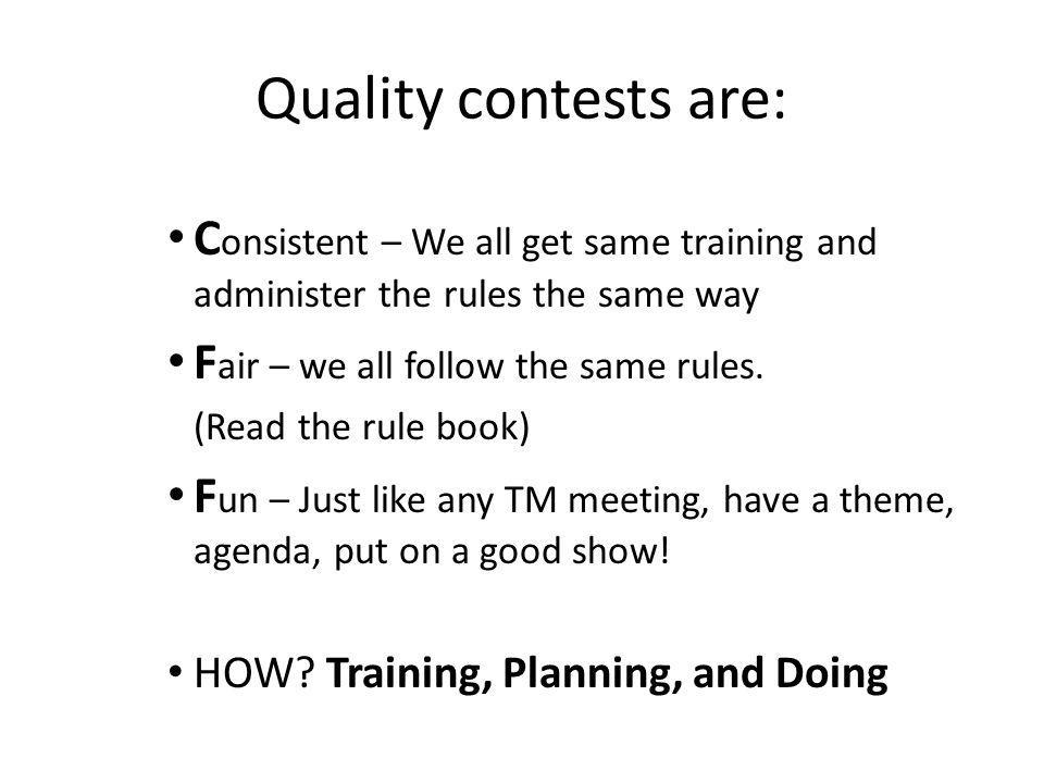 Quality contests are: C onsistent – We all get same training and administer the rules the same way F air – we all follow the same rules.