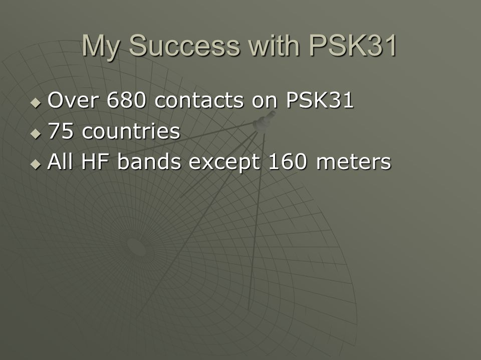 My Success with PSK31 Over 680 contacts on PSK31 Over 680 contacts on PSK31 75 countries 75 countries All HF bands except 160 meters All HF bands exce