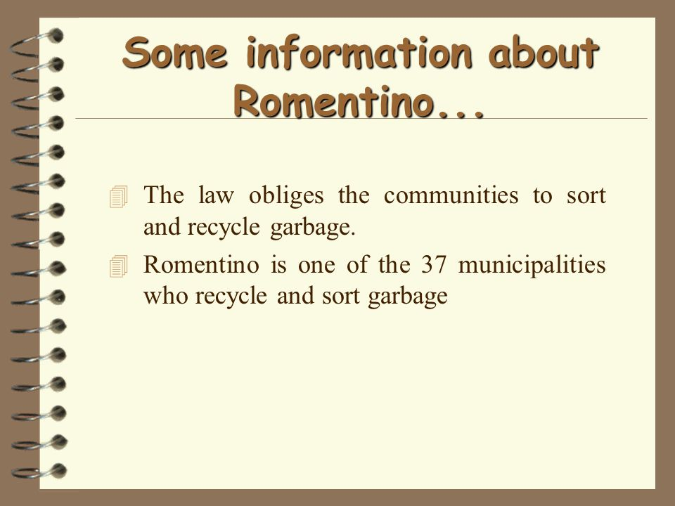 Some information about Romentino... 4 The law obliges the communities to sort and recycle garbage. 4 Romentino is one of the 37 municipalities who rec