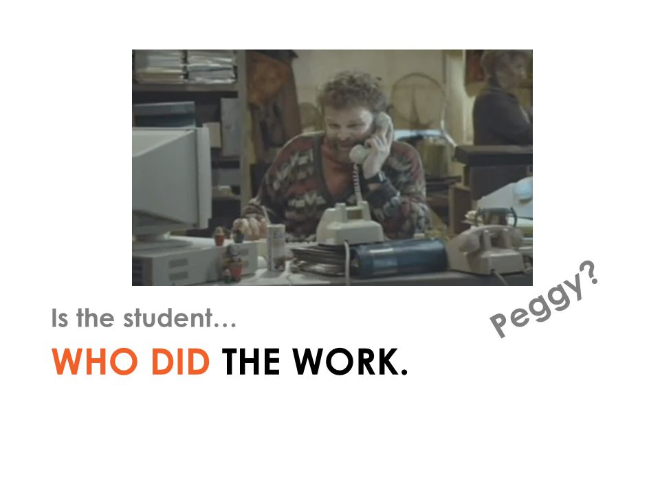 WHO DID THE WORK. Is the student… PERSONAL Peggy?