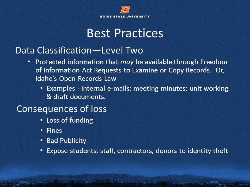© 2012 Boise State University11 Best Practices Data ClassificationLevel Two Protected information that may be available through Freedom of Information Act Requests to Examine or Copy Records.