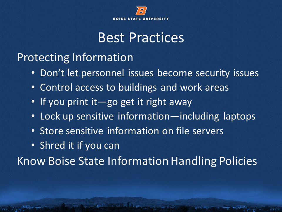 © 2012 Boise State University16 Best Practices Protecting Information Dont let personnel issues become security issues Control access to buildings and work areas If you print itgo get it right away Lock up sensitive informationincluding laptops Store sensitive information on file servers Shred it if you can Know Boise State Information Handling Policies
