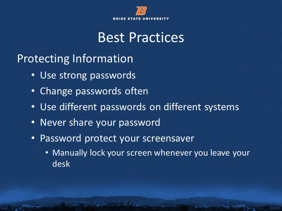 © 2012 Boise State University17 Best Practices Protecting Information Use strong passwords Change passwords often Use different passwords on different systems Never share your password Password protect your screensaver Manually lock your screen whenever you leave your desk