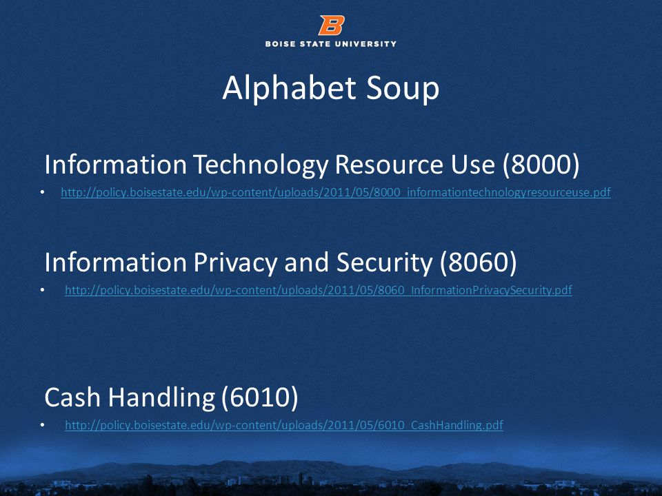 © 2012 Boise State University6 Alphabet Soup Information Technology Resource Use (8000) http://policy.boisestate.edu/wp-content/uploads/2011/05/8000_informationtechnologyresourceuse.pdf Information Privacy and Security (8060) http://policy.boisestate.edu/wp-content/uploads/2011/05/8060_InformationPrivacySecurity.pdf Cash Handling (6010) http://policy.boisestate.edu/wp-content/uploads/2011/05/6010_CashHandling.pdf