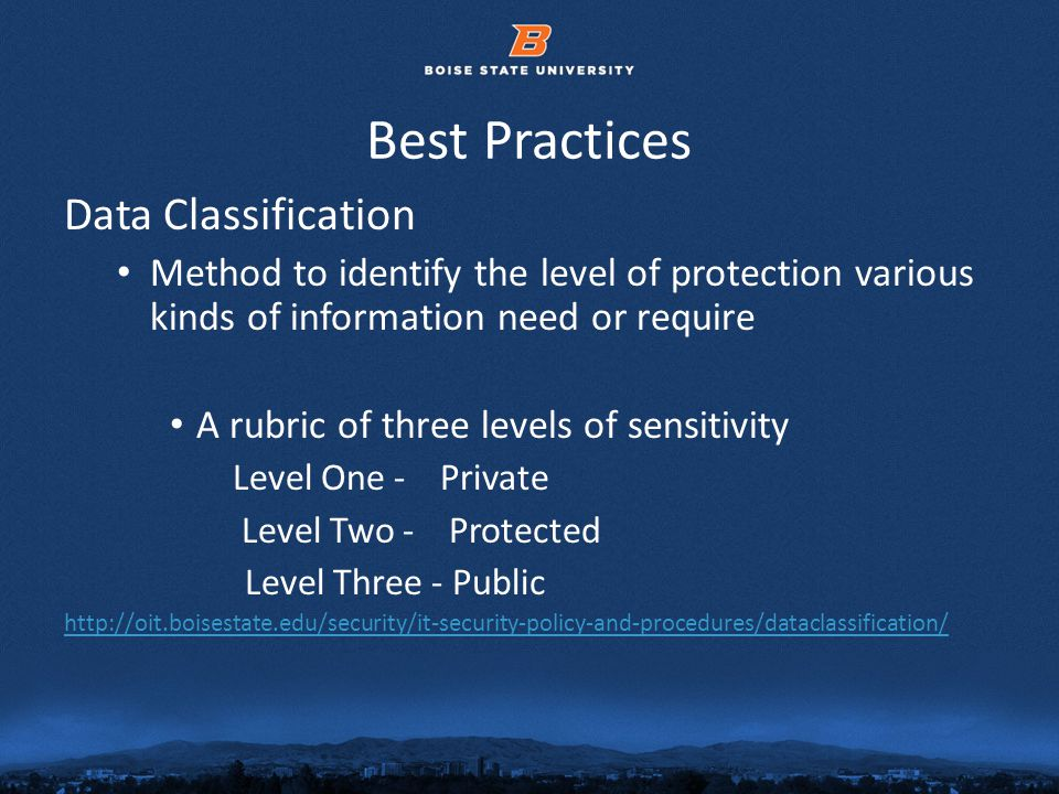 © 2012 Boise State University9 Best Practices Data Classification Method to identify the level of protection various kinds of information need or require A rubric of three levels of sensitivity Level One - Private Level Two - Protected Level Three - Public http://oit.boisestate.edu/security/it-security-policy-and-procedures/dataclassification/