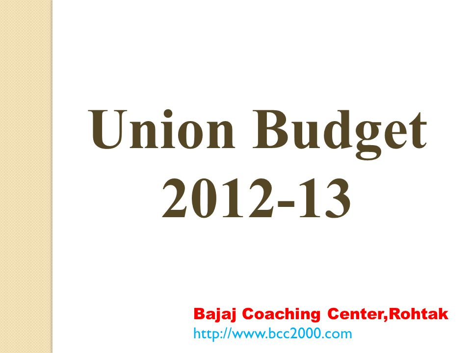 Union Budget 2012-13 Bajaj Coaching Center,Rohtak http://www.bcc2000.com